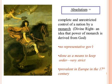Absolutism = complete and unrestricted control of a nation by a monarch (Divine Right- an idea that power of monarch is derived from God) no representative.