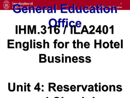 1 General Education Office IHM.316 / ILA2401 English for the Hotel Business Unit 4: Reservations and Check-In.