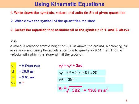 1 Using Kinematic Equations 1. Write down the symbols, values and units (in SI) of given quantities 2. Write down the symbol of the quantities required.