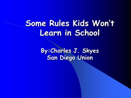 Some Rules Kids Wont Learn in School By:Charles J. Skyes San Diego Union.