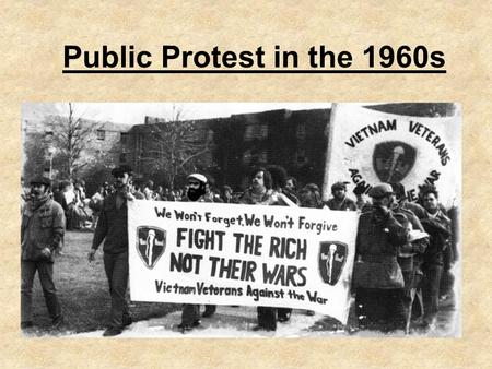 Public Protest in the 1960s. Doves V Hawks Hawks: –Conservative Republicans and Democrats Doves: –Challenged morality and effectiveness of the war. (Escalate.