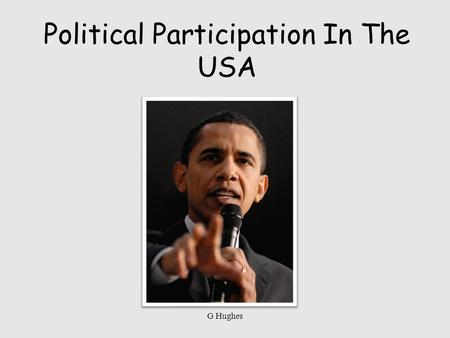 Political Participation In The USA G Hughes. Participation in Politics Voting Joining Political Parties Help to choose their partys candidate for President.