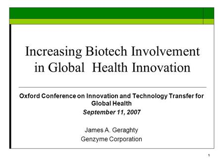 1 Increasing Biotech Involvement in Global Health Innovation Oxford Conference on Innovation and Technology Transfer for Global Health September 11, 2007.