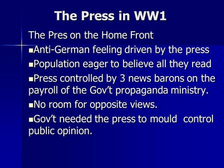 The Press in WW1 The Pres on the Home Front Anti-German feeling driven by the press Anti-German feeling driven by the press Population eager to believe.