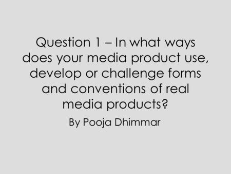 Question 1 – In what ways does your media product use, develop or challenge forms and conventions of real media products? By Pooja Dhimmar.