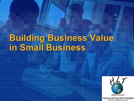 Building Business Value in Small Business. Welcome ! HyperLearning Technologies Microsoft Certified Small Business specialists.