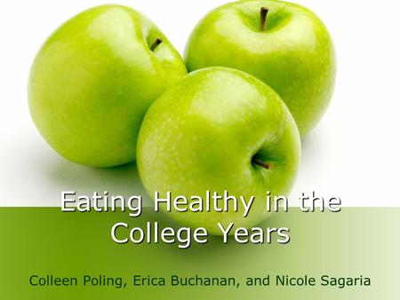 Eating Healthy in the College Years Colleen Poling, Erica Buchanan, and Nicole Sagaria.