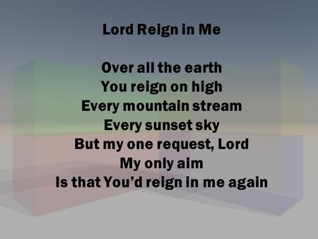 Lord Reign in Me Over all the earth You reign on high Every mountain stream Every sunset sky But my one request, Lord My only aim Is that You'd reign.