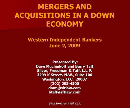 Silver, Freedman & Taff, L.L.P. MERGERS AND ACQUISITIONS IN A DOWN ECONOMY Western Independent Bankers June 2, 2009 Presented By: Dave Muchnikoff and Barry.