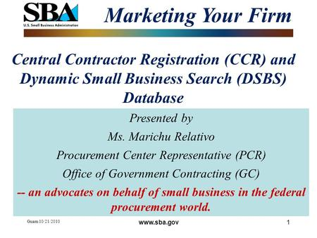 Guam 10/21/2010 1 Central Contractor Registration (CCR) and Dynamic Small Business Search (DSBS) Database Marketing Your Firm Presented by Ms. Marichu.