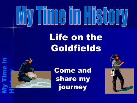 Life on the Goldfields M y T i m e i n H i s t o r y Come and share my journey.