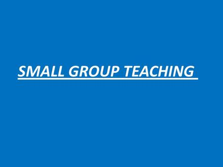 SMALL GROUP TEACHING. By the end of this session you would be able to : 1- describe different types of small group 2- describe the role of the teacher.