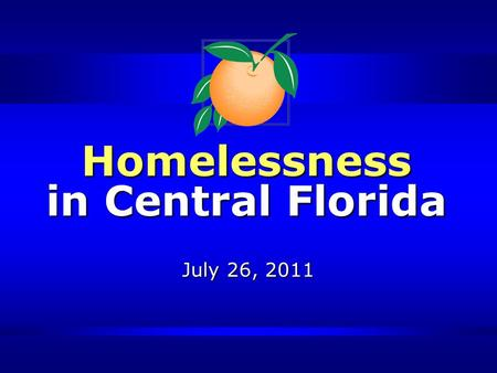 Homelessness in Central Florida July 26, 2011. Presentation Overview Homelessness Orange County Initiatives The Central Florida Commission on Homelessness.