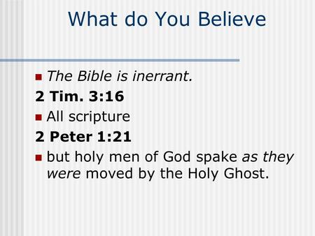 What do You Believe The Bible is inerrant. 2 Tim. 3:16 All scripture 2 Peter 1:21 but holy men of God spake as they were moved by the Holy Ghost.