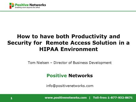 Www.positivenetworks.com | Toll-free: 1-877-932-8671 1 How to have both Productivity and Security for Remote Access Solution in a HIPAA Environment Tom.
