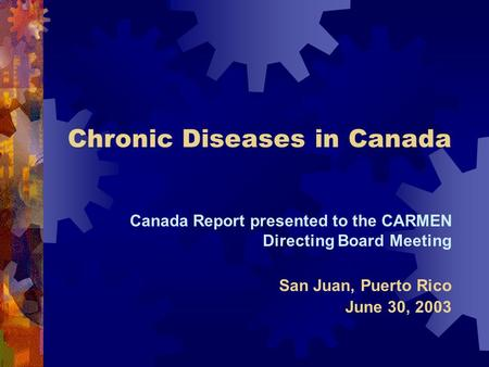 Chronic Diseases in Canada Canada Report presented to the CARMEN Directing Board Meeting San Juan, Puerto Rico June 30, 2003.