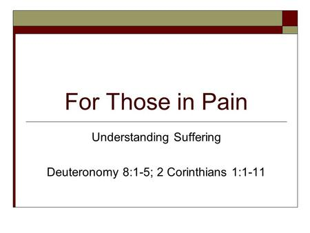 For Those in Pain Understanding Suffering Deuteronomy 8:1-5; 2 Corinthians 1:1-11.