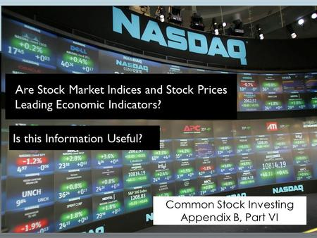 Common Stock Investing Appendix B, Part VI Are Stock Market Indices and Stock Prices Leading Economic Indicators? Is this Information Useful?