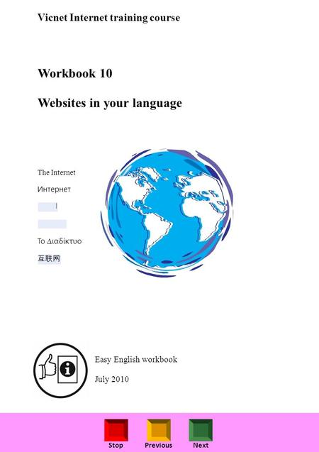 StopPreviousNext Vicnet Internet training course Workbook 10 Websites in your language The Internet Интернет ا Το ιαδίκτυο Easy English workbook July 2010.