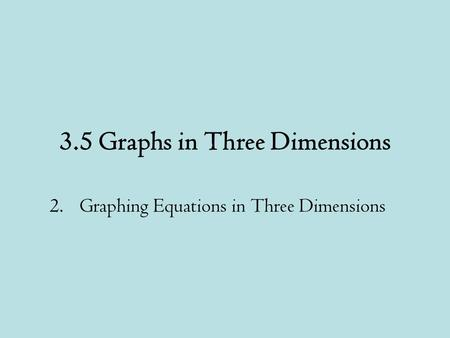 3.5 Graphs in Three Dimensions 2.Graphing Equations in Three Dimensions.