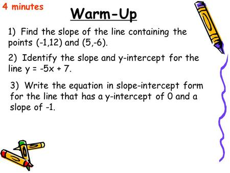 4 minutes Warm-Up 1) Find the slope of the line containing the points (-1,12) and (5,-6). 2) Identify the slope and y-intercept for the line y = -5x.