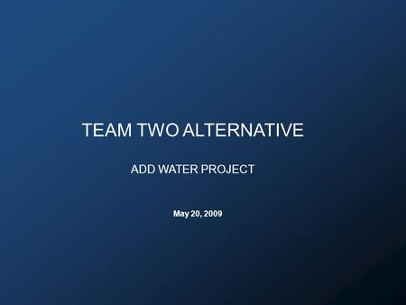 TEAM TWO ALTERNATIVE ADD WATER PROJECT May 20, 2009.