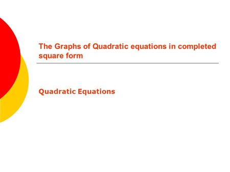 The Graphs of Quadratic equations in completed square form Quadratic Equations.
