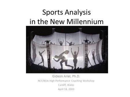 Sports Analysis in the New Millennium By Gideon Ariel, Ph.D. NCF/BOA High Performance Coaching Workshop Cardiff, Wales April 18, 2000.