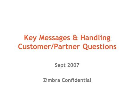 Key Messages & Handling Customer/Partner Questions Sept 2007 Zimbra Confidential.