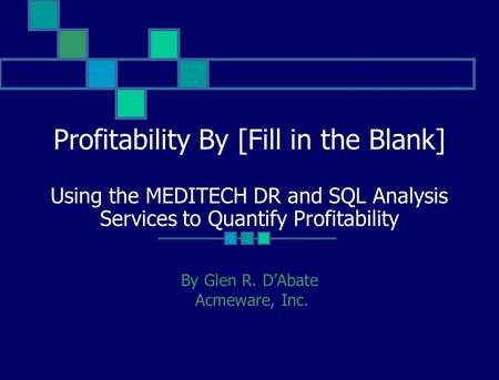 Profitability By [Fill in the Blank] Using the MEDITECH DR and SQL Analysis Services to Quantify Profitability By Glen R. DAbate Acmeware, Inc.