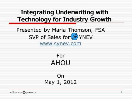 1 Integrating Underwriting with Technology for Industry Growth Presented by Maria Thomson, FSA SVP of Sales for YNEV  For.