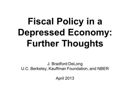 Fiscal Policy in a Depressed Economy: Further Thoughts J. Bradford DeLong U.C. Berkeley, Kauffman Foundation, and NBER April 2013.