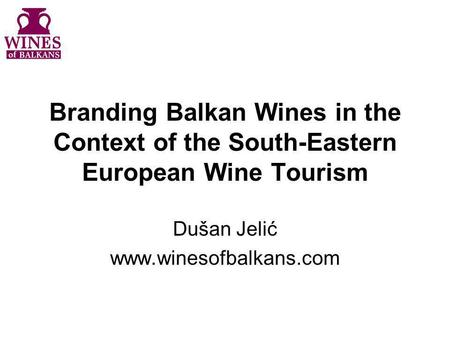 Branding Balkan Wines in the Context of the South-Eastern European Wine Tourism Dušan Jelić www.winesofbalkans.com.
