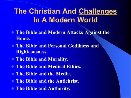 The Christian And Challenges In A Modern World The Bible and Modern Attacks Against the Home. The Bible and Personal Godliness and Righteousness. The Bible.