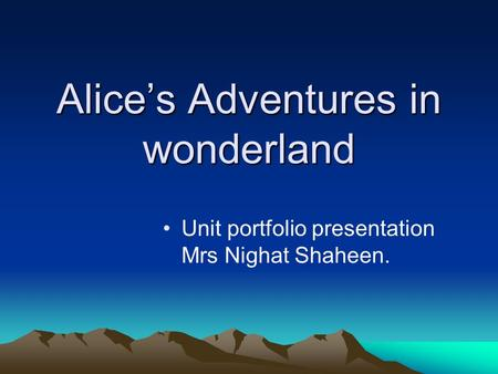 Alices Adventures in wonderland Unit portfolio presentation Mrs Nighat Shaheen.