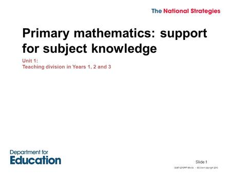 00467-2010PPT-EN-04 - © Crown copyright 2010 Slide 1 Primary mathematics: support for subject knowledge Unit 1: Teaching division in Years 1, 2 and 3.