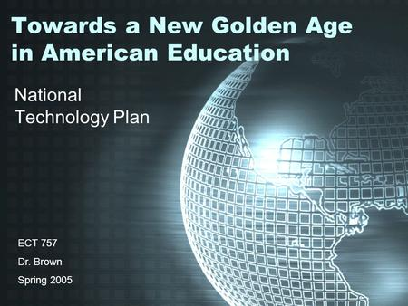 Towards a New Golden Age in American Education National Technology Plan ECT 757 Dr. Brown Spring 2005.