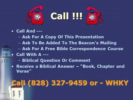 Call !!! Call And --- –Ask For A Copy Of This Presentation –Ask To Be Added To The Beacons Mailing –Ask For A Free Bible Correspondence Course Call With.