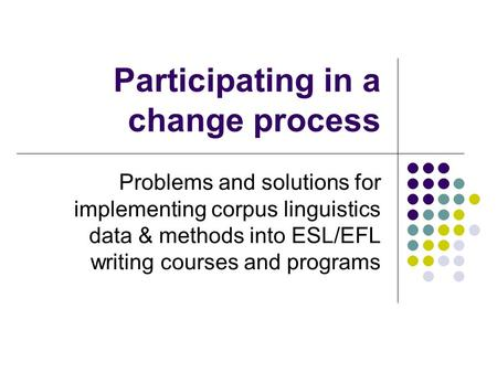 Participating in a change process Problems and solutions for implementing corpus linguistics data & methods into ESL/EFL writing courses and programs.