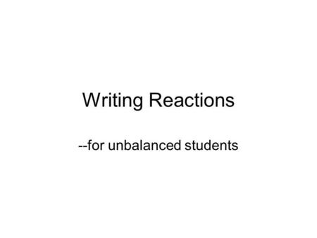 Writing Reactions --for unbalanced students. A few things to recall-- Synthesis Decomposition Single replacement Double replacement Other redox.