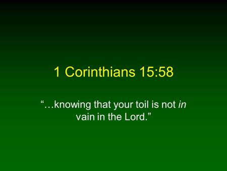1 Corinthians 15:58 …knowing that your toil is not in vain in the Lord.
