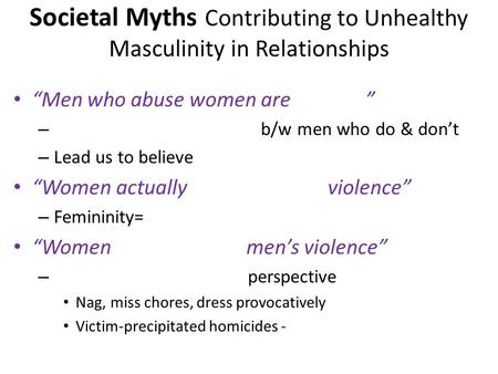 Societal Myths Contributing to Unhealthy Masculinity in Relationships Men who abuse women are – b/w men who do & dont – Lead us to believe Women actually.