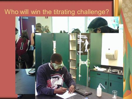 Who will win the titrating challenge?. Record your Calculations into the Excel sheet up front How would you find the Molarity using the class data Determine.
