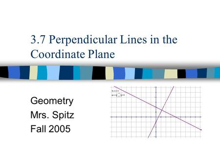 3.7 Perpendicular Lines in the Coordinate Plane Geometry Mrs. Spitz Fall 2005.