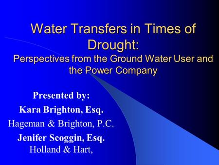 Water Transfers in Times of Drought: Perspectives from the Ground Water User and the Power Company Presented by: Kara Brighton, Esq. Hageman & Brighton,