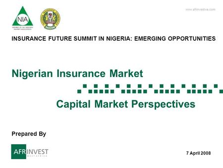 Www.afrinvestwa.com 1 1 Nigerian Insurance Market Capital Market Perspectives 7 April 2008 INSURANCE FUTURE SUMMIT IN NIGERIA: EMERGING OPPORTUNITIES Prepared.