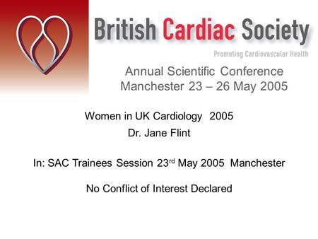 Women in UK Cardiology 2005 Dr. Jane Flint In: SAC Trainees Session 23 rd May 2005 Manchester No Conflict of Interest Declared Annual Scientific Conference.