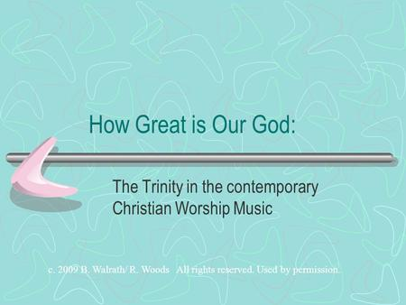 How Great is Our God: The Trinity in the contemporary Christian Worship Music c. 2009 B. Walrath/ R. Woods All rights reserved. Used by permission.