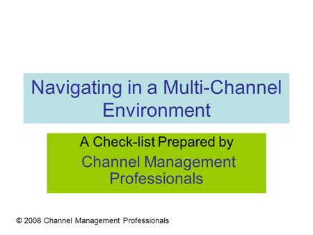 Navigating in a Multi-Channel Environment A Check-list Prepared by Channel Management Professionals © 2008 Channel Management Professionals.