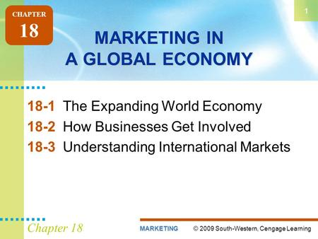 © 2009 South-Western, Cengage LearningMARKETING 1 Chapter 18 MARKETING IN A GLOBAL ECONOMY 18-1The Expanding World Economy 18-2How Businesses Get Involved.